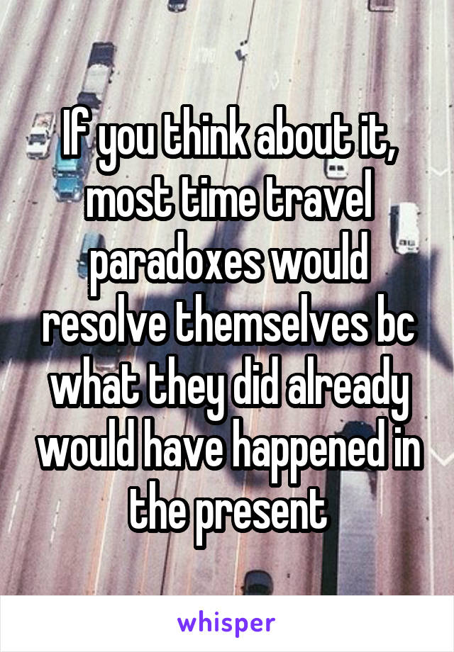 If you think about it, most time travel paradoxes would resolve themselves bc what they did already would have happened in the present