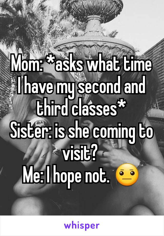 Mom: *asks what time I have my second and third classes* Sister: is she coming to visit?  Me: I hope not. 😐