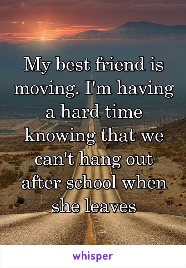 My best friend is moving. I'm having a hard time knowing that we can't hang out after school when she leaves