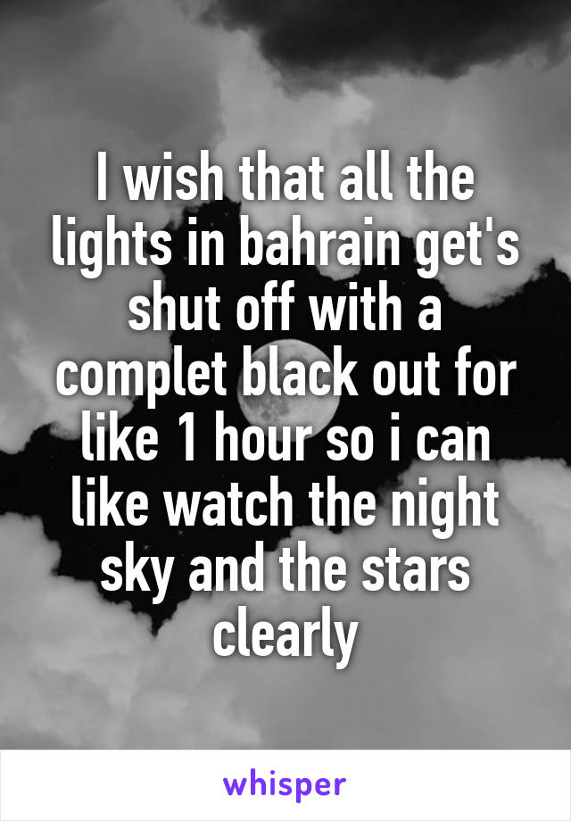 I wish that all the lights in bahrain get's shut off with a complet black out for like 1 hour so i can like watch the night sky and the stars clearly