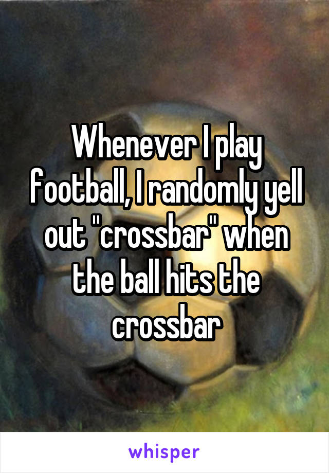 "Whenever I play football, I randomly yell out ""crossbar"" when the ball hits the crossbar"