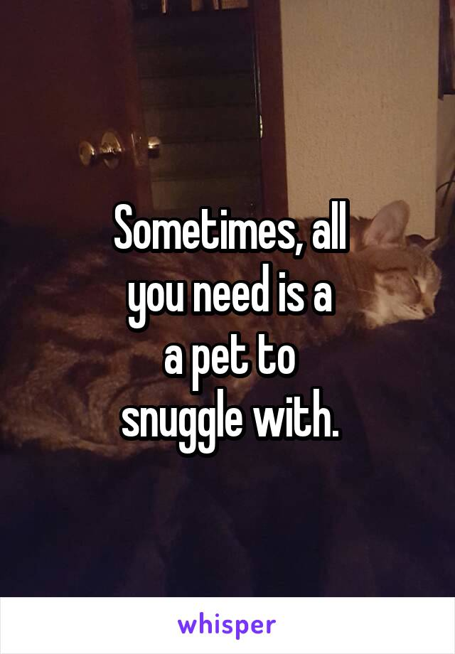 Sometimes, all you need is a a pet to snuggle with.