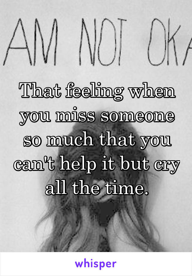 That feeling when you miss someone so much that you can't help it but cry all the time.