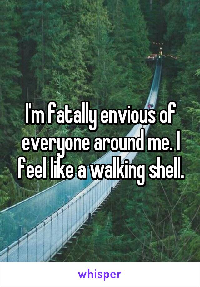 I'm fatally envious of everyone around me. I feel like a walking shell.
