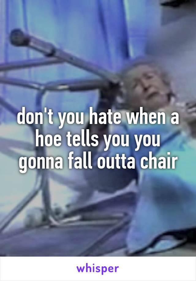 don't you hate when a hoe tells you you gonna fall outta chair
