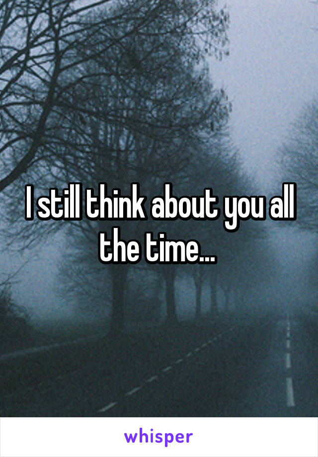 I still think about you all the time...