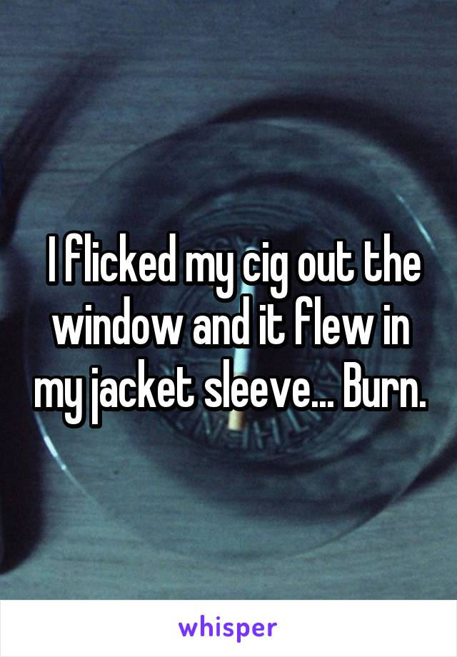 I flicked my cig out the window and it flew in my jacket sleeve... Burn.