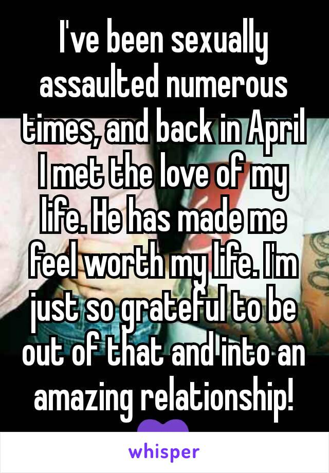 I've been sexually assaulted numerous times, and back in April I met the love of my life. He has made me feel worth my life. I'm just so grateful to be out of that and into an amazing relationship!💜