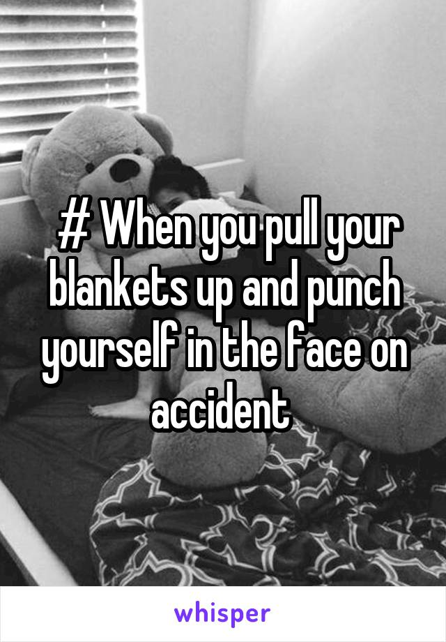 # When you pull your blankets up and punch yourself in the face on accident