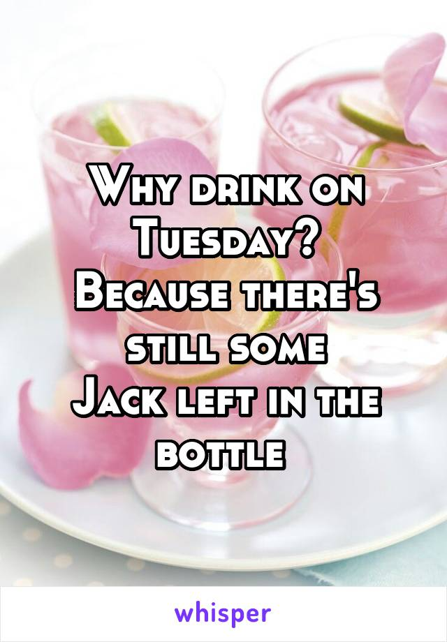 Why drink on Tuesday? Because there's still some Jack left in the bottle