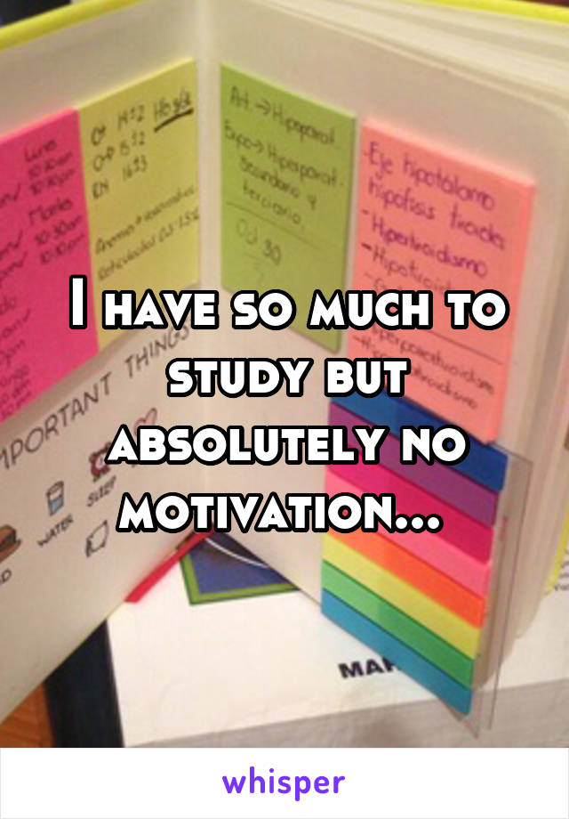 I have so much to study but absolutely no motivation...