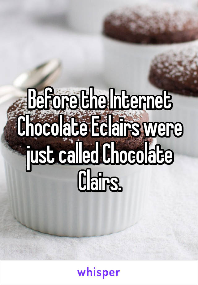 Before the Internet Chocolate Eclairs were just called Chocolate Clairs.