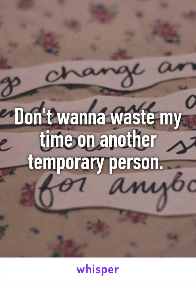 Don't wanna waste my time on another temporary person.