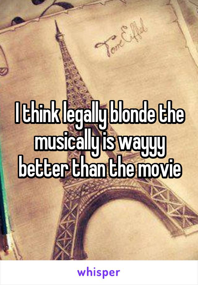 I think legally blonde the musically is wayyy better than the movie