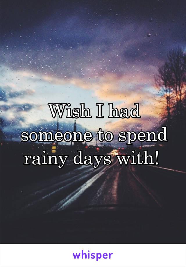 Wish I had someone to spend rainy days with!