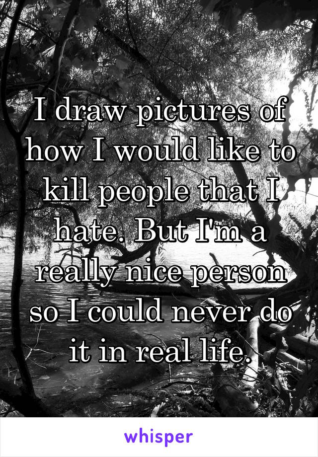 I draw pictures of how I would like to kill people that I hate. But I'm a really nice person so I could never do it in real life.