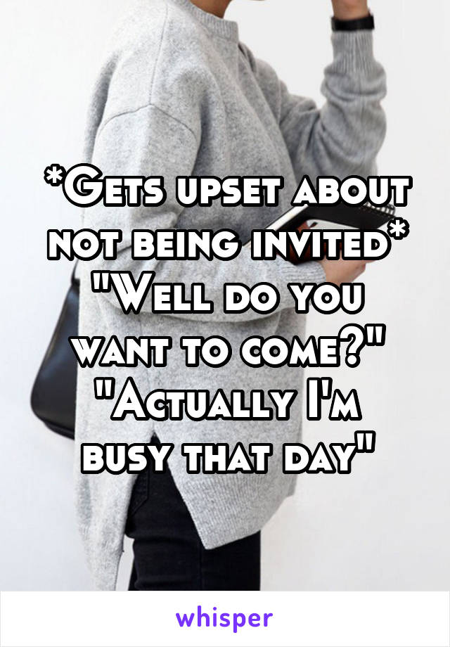 """*Gets upset about not being invited* """"Well do you want to come?"""" """"Actually I'm busy that day"""""""