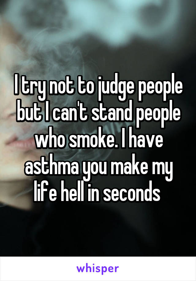 I try not to judge people but I can't stand people who smoke. I have asthma you make my life hell in seconds