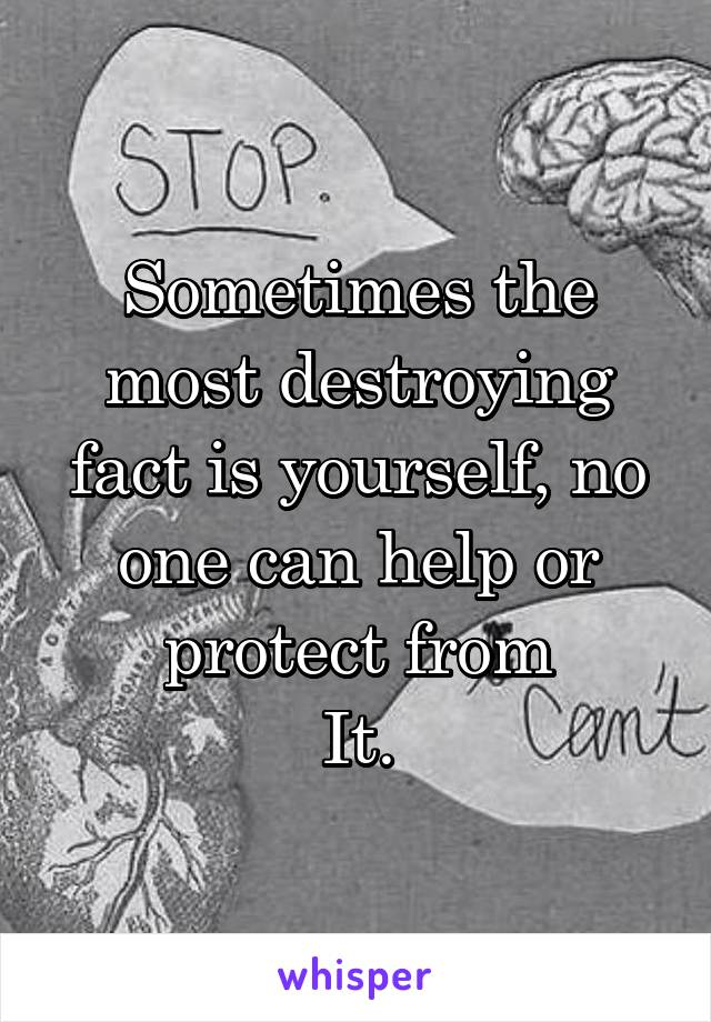 Sometimes the most destroying fact is yourself, no one can help or protect from It.
