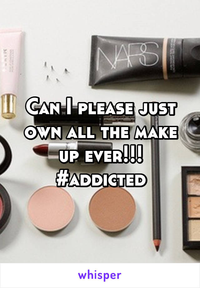 Can I please just own all the make up ever!!! #addicted