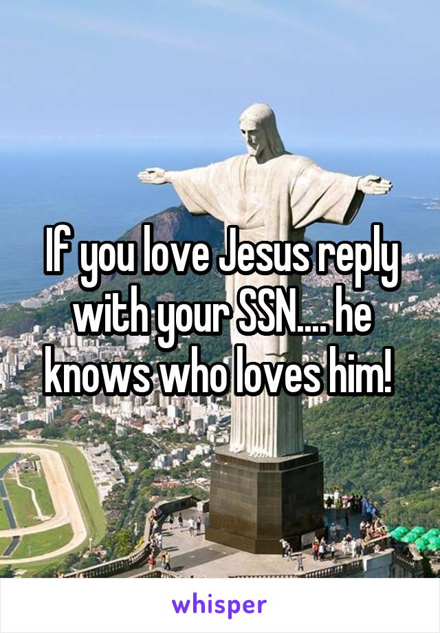 If you love Jesus reply with your SSN.... he knows who loves him!