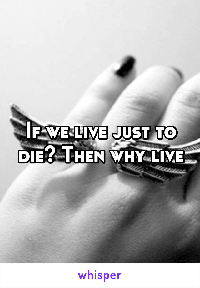 If we live just to die? Then why live