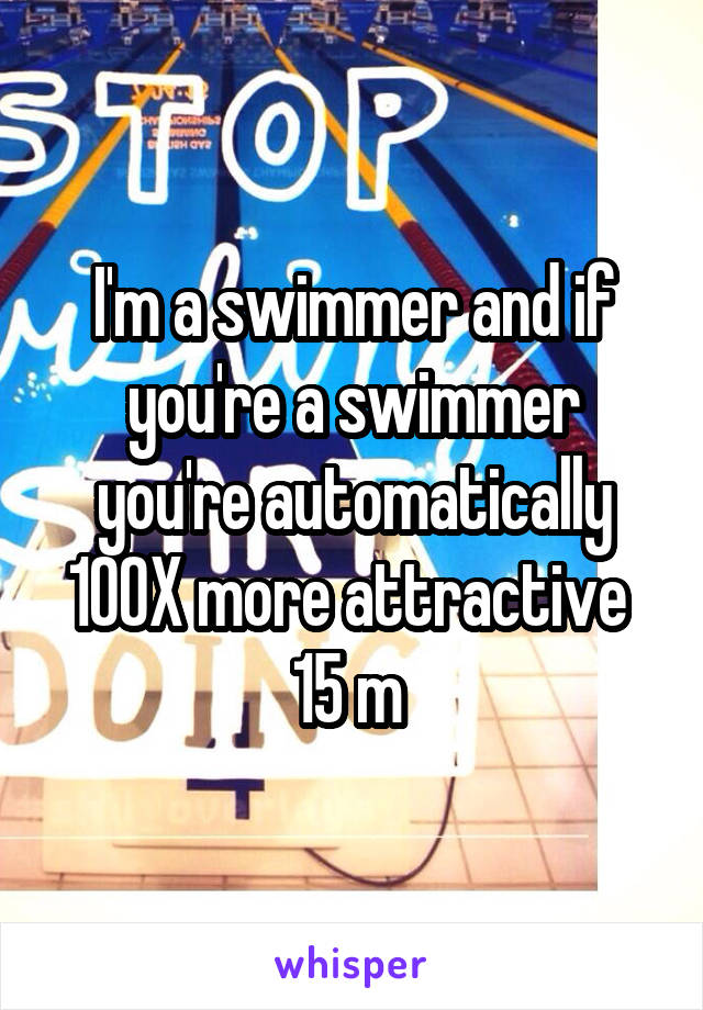 I'm a swimmer and if you're a swimmer you're automatically 100X more attractive  15 m