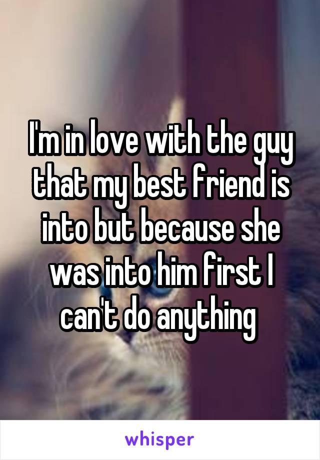 I'm in love with the guy that my best friend is into but because she was into him first I can't do anything
