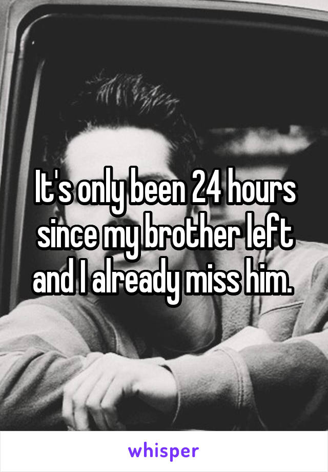 It's only been 24 hours since my brother left and I already miss him.