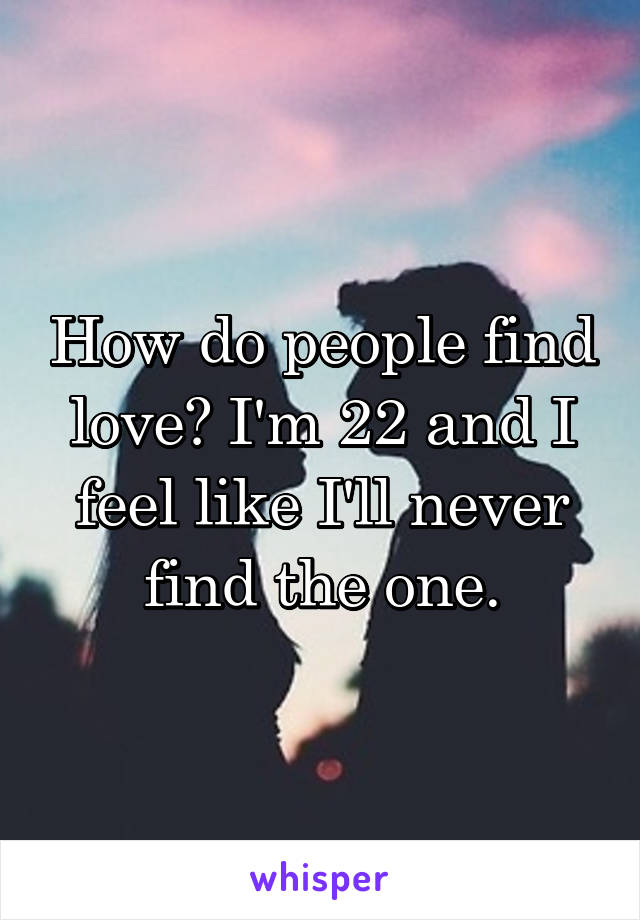 How do people find love? I'm 22 and I feel like I'll never find the one.