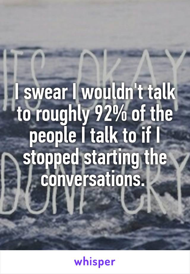 I swear I wouldn't talk to roughly 92% of the people I talk to if I stopped starting the conversations.