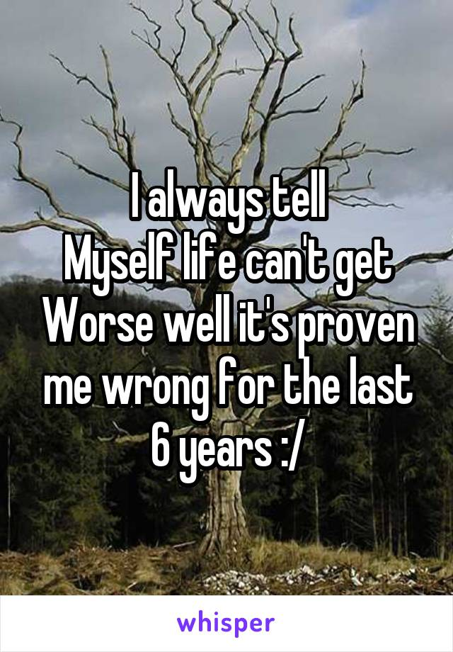 I always tell Myself life can't get Worse well it's proven me wrong for the last 6 years :/
