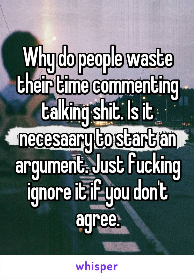 Why do people waste their time commenting talking shit. Is it necesaary to start an argument. Just fucking ignore it if you don't agree.