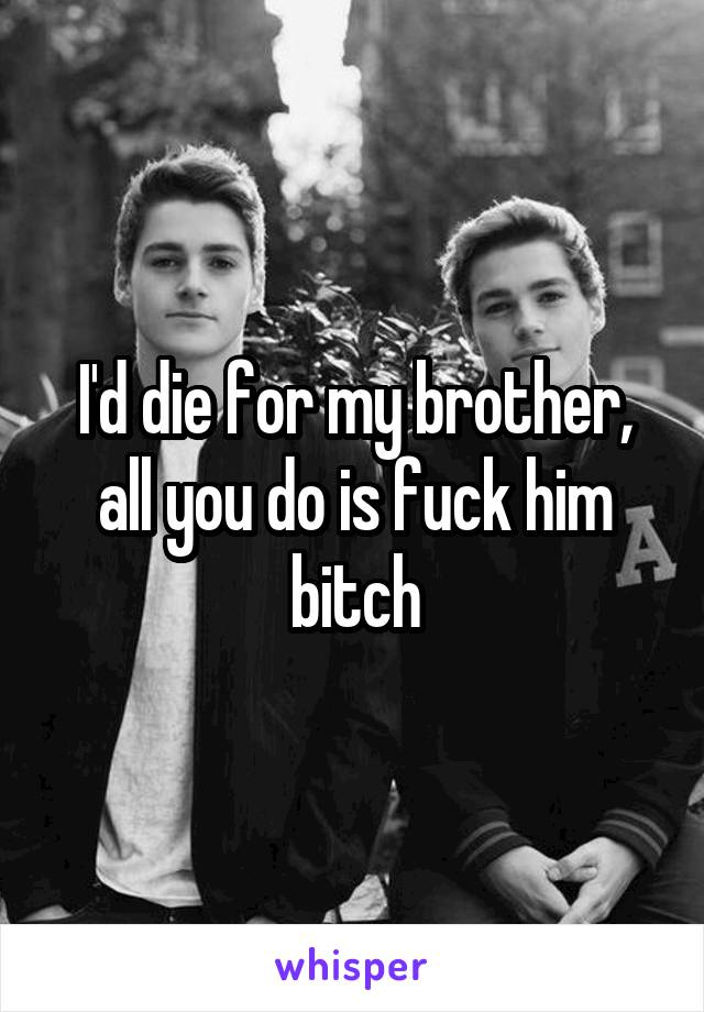 I'd die for my brother, all you do is fuck him bitch