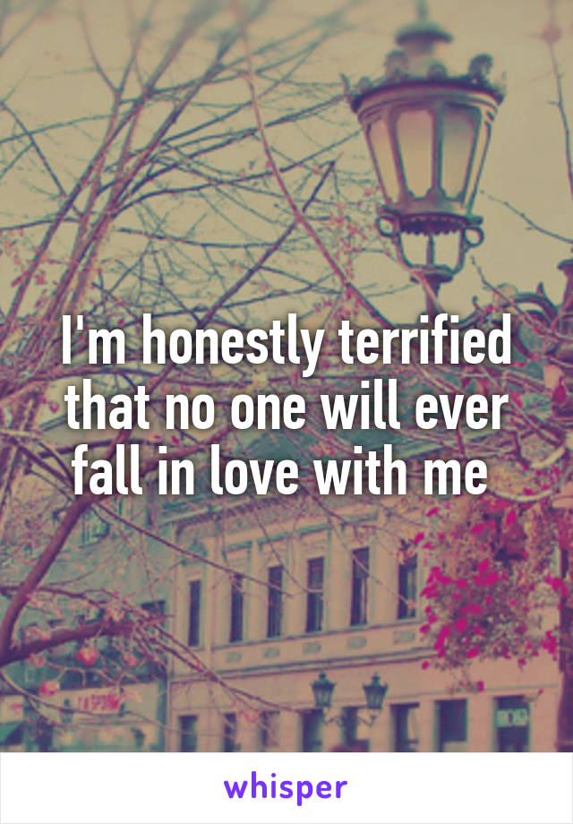 I'm honestly terrified that no one will ever fall in love with me