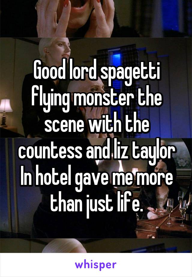 Good lord spagetti flying monster the scene with the countess and liz taylor In hotel gave me more than just life.