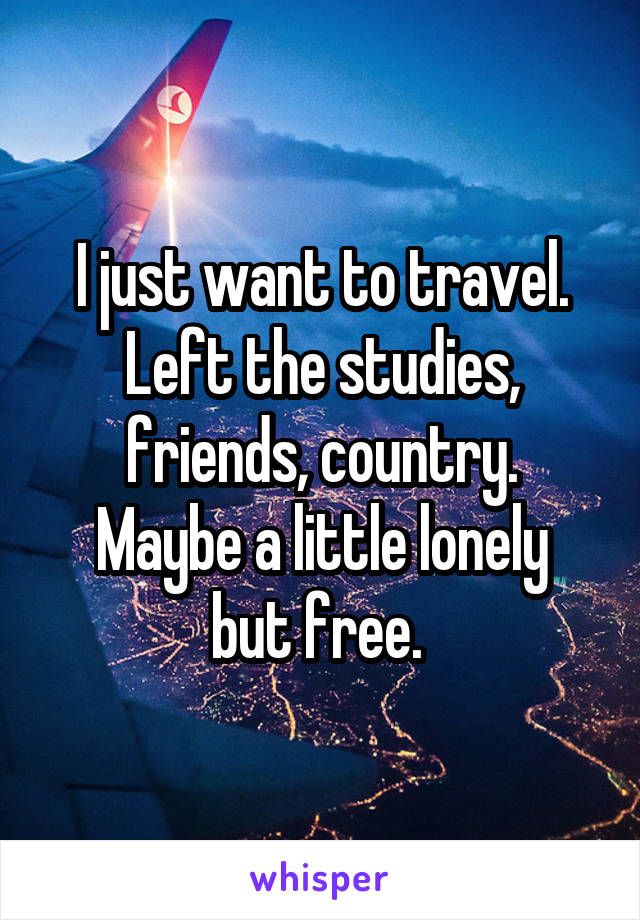 I just want to travel. Left the studies, friends, country. Maybe a little lonely but free.