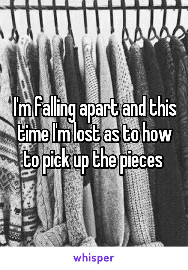 I'm falling apart and this time I'm lost as to how to pick up the pieces