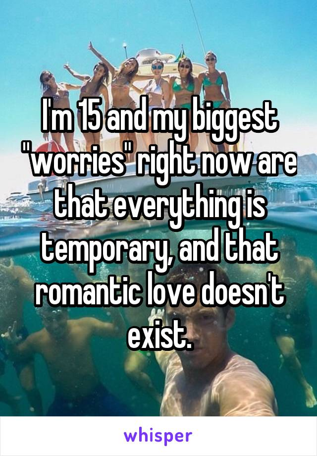 "I'm 15 and my biggest ""worries"" right now are that everything is temporary, and that romantic love doesn't exist."