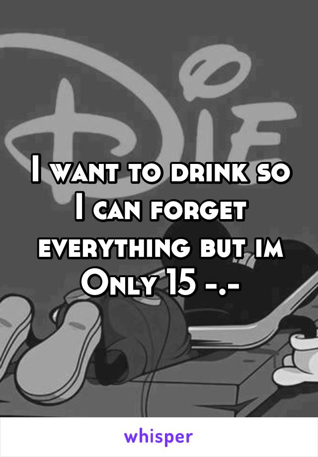 I want to drink so I can forget everything but im Only 15 -.-