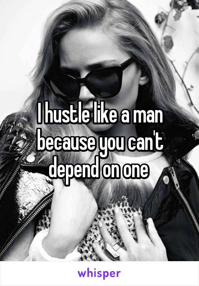 I hustle like a man because you can't depend on one