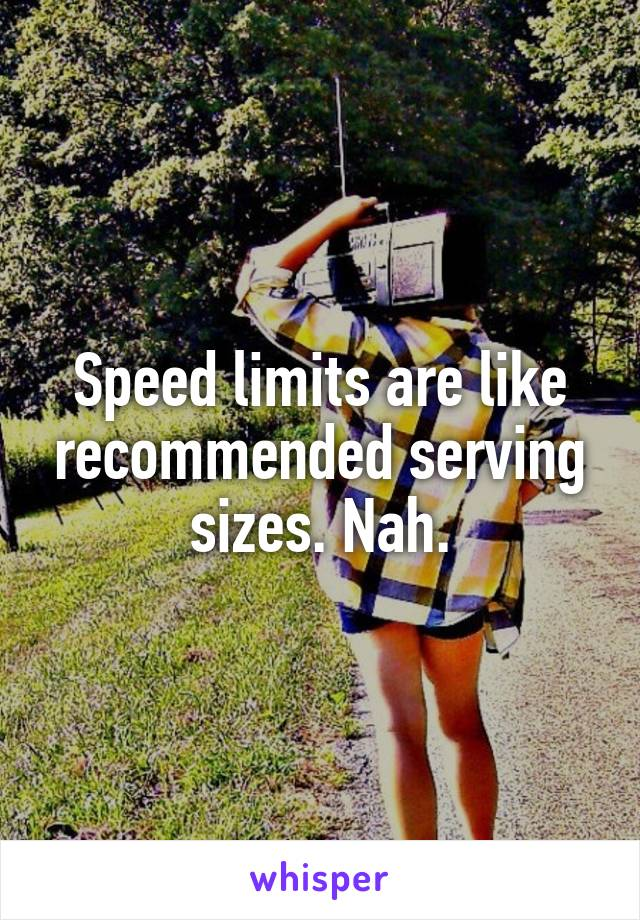 Speed limits are like recommended serving sizes. Nah.
