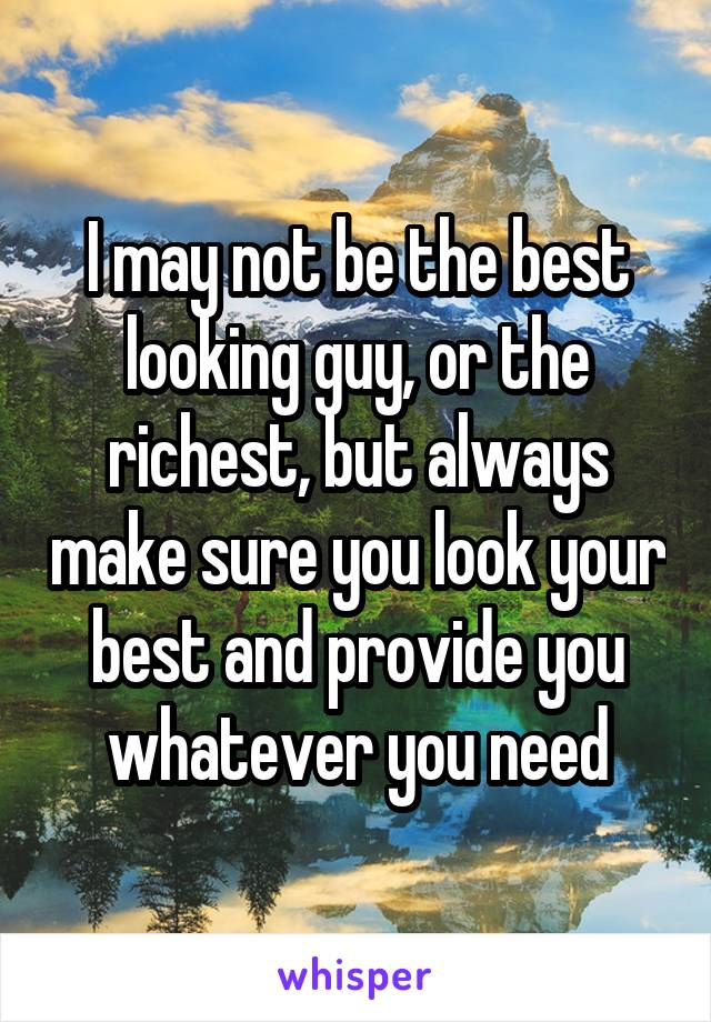 I may not be the best looking guy, or the richest, but always make sure you look your best and provide you whatever you need