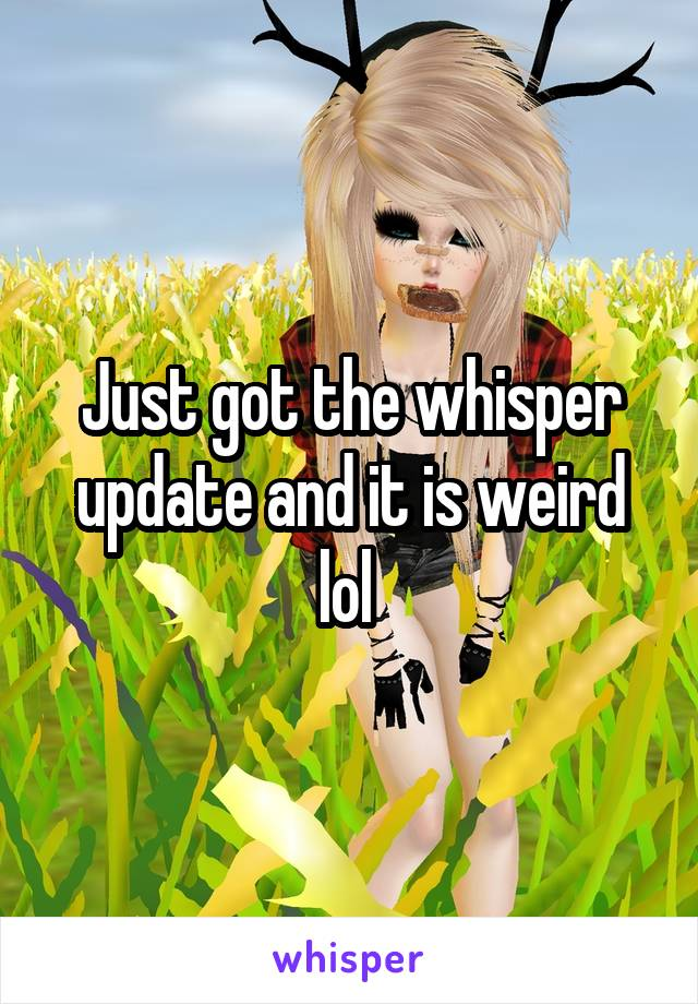 Just got the whisper update and it is weird lol