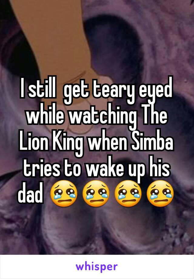 I still  get teary eyed  while watching The Lion King when Simba tries to wake up his dad 😢😢😢😢