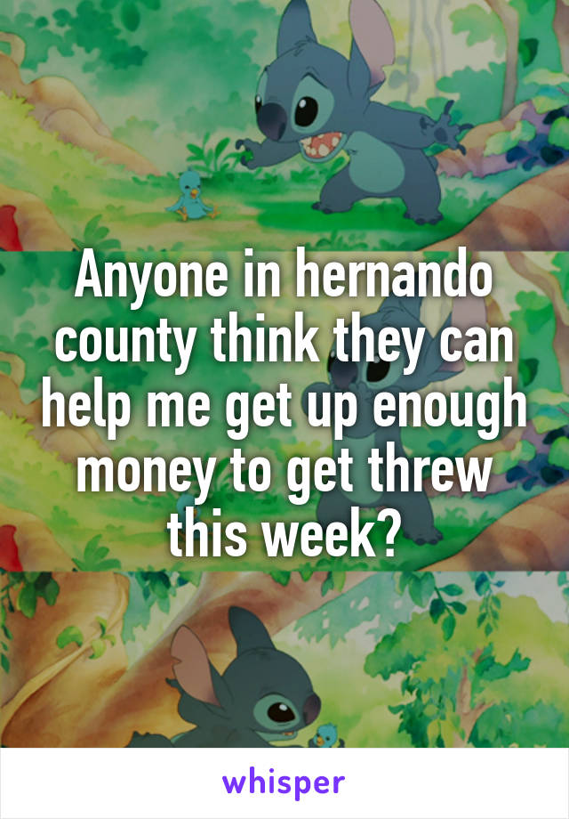 Anyone in hernando county think they can help me get up enough money to get threw this week?