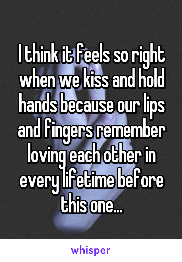 I think it feels so right when we kiss and hold hands because our lips and fingers remember loving each other in every lifetime before this one...