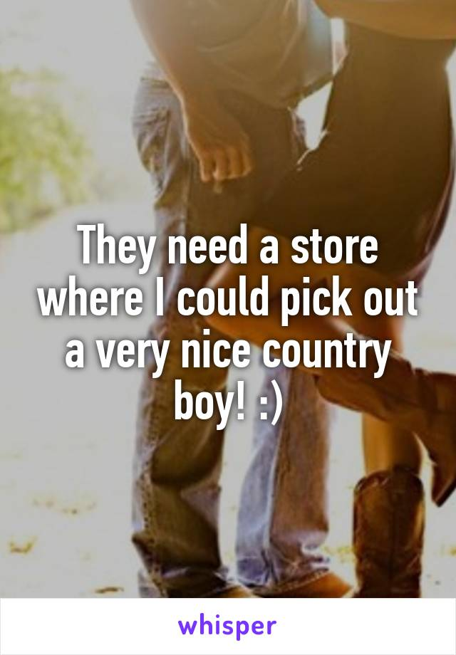 They need a store where I could pick out a very nice country boy! :)