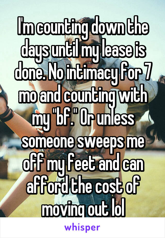 "I'm counting down the days until my lease is done. No intimacy for 7 mo and counting with my ""bf."" Or unless someone sweeps me off my feet and can afford the cost of moving out lol"