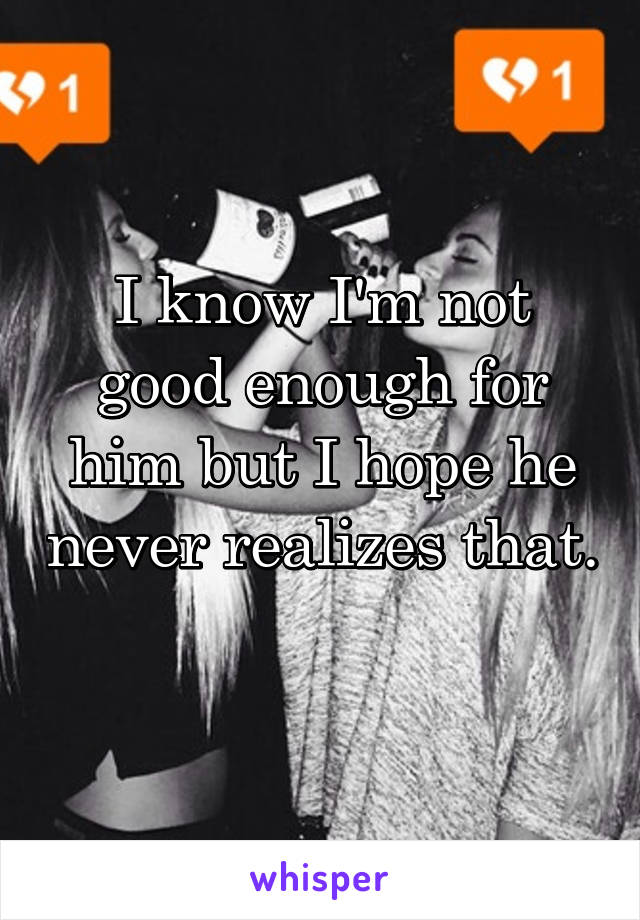I know I'm not good enough for him but I hope he never realizes that.